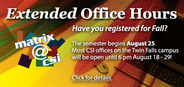 Fall Semester Extended Hours: Most CSI offices on the Twin Falls campus will be open until 6 pm August 18 - 29!