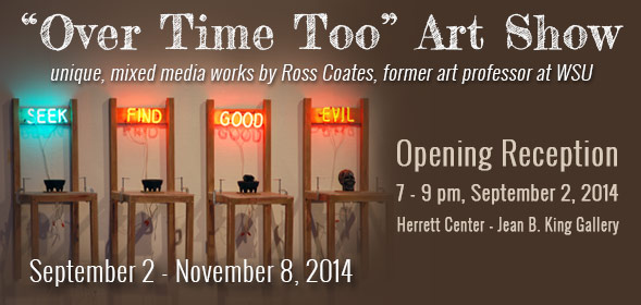 Over Time Too Art Show by unique, mixed media works by Ross Coates, former art professor at WSU. Opening Reception: 7 - 9 pm, September 2, 2014, Herrett Center - Jean B. King Gallery