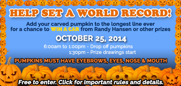 Add your carved pumpkin to the longest line ever for a chance to Win a car from Randy Hansen or other prizes. October 25, 2014.