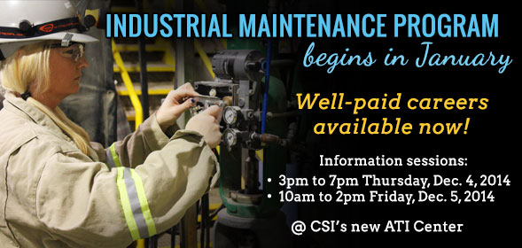 Industrial Maintenance begins in January. Information sessions are 3pm to 7pm Thursday, Dec. 4, 2014 and 10am to 2pm Friday, Dec. 5, 2014 at CSI's new ATI Center. Click for details.