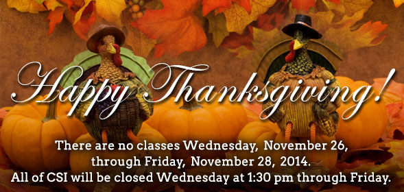 There are no classes Wednesday,  November 26, through Friday, November 28, 2014. All of CSI will be closed Wednesday at 1:30 pm through Friday.