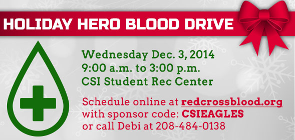Holiday Hero Blood Drive: Wednesday Dec. 3, 2014, 9:00am to 3:00pm at CSI Student Rec Center. Schedule online at www.redcrossblood.org with sponsor code: CSIEAGLES or call Debi at 208-484-013.