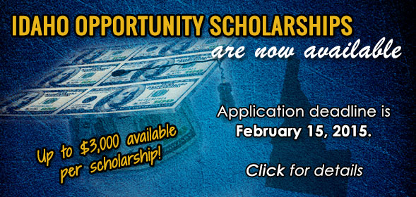 Apply now for Idaho Opportunity Scholarship (and others). Application deadline is February 15, 2015. Up to $3000 available per scholarships!