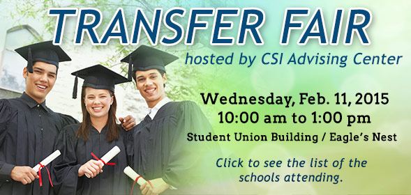 Transfer Day hosted by CSI Advising Center on Wednesday, Feb. 11, 2015, 10:00 am to 1:00 pm in teh Student Union Building / Eagle's Nest. Click to see the list of the schools attending.