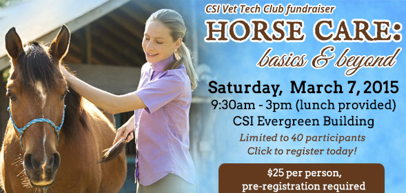 CSI Vet Tech Club Fundraiser - Horse Care: Basics & Beyond! -  March 7, 2015 at 9:30am in the CSI Evergreen Building - $25 per person