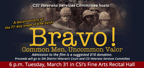 CSI Veterans Services Committee hosts a film Bravo! Common Men, Uncommon Valor, 6 p.m. Tuesday, March 31 in CSI's Fine Arts Recital Hall. Admission to the film is a suggested $10 donation. Proceeds will go to 5th District Veteran's Court and CSI Veterans Services Committee.