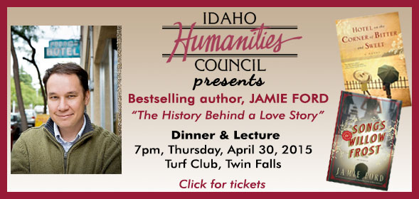 Idaho Humanities Council presents bestselling author Jamie Ford - The History Behind a Love Story - Dinner and Lecture at 7pm on April 30, 2015 at the Turf Club in Twin Falls. Click for details.