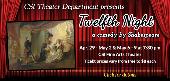 CSI Theater Department presents Twelfth Night - April 29 - May 2 and May 6 - 9 at 7:30 p.m. in the CSI Fine Arts Theater - Buy your tickets now!