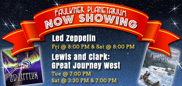 CSI Faulkner Planetarium Now Showing Lewis & Clark: Great Journey West and Led Zepplin - Click for details.