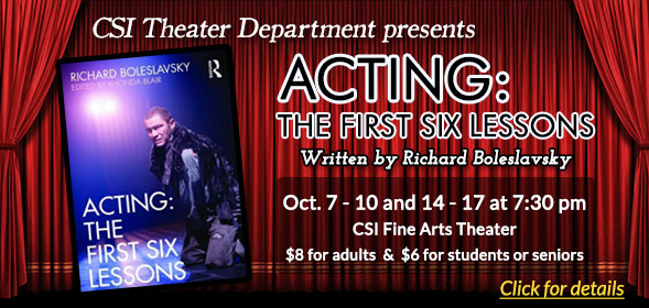 CSI Theater Department presents Acting: The First Six Lessons - Oct. 7 to 10 and 14 to 17 at 7:30 pm in the Fine Arts Theater.  Click for more info.