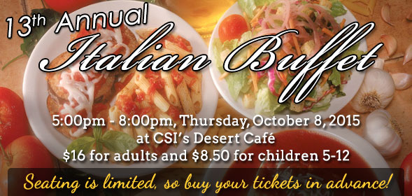 13th Annual Italian Buffet, 5:00pm - 8:00pm, Thursday, October 8, 2015 at CSI's Desert Cafe, $16 for adults and $8.50 for children 5 - 12. Seating is limited, so buy your tickets in advance!