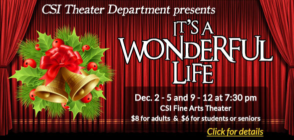 CSI Theater Department presents It's a Wonderful Life - Dec. 2 to 5 and 9 to 12 at 7:30 pm, CSI Fine Arts Theater - Click here for details