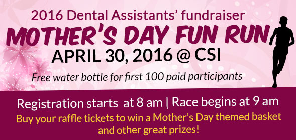 2016 Dental Assistants' fundraiser Mother's Day Fun Run on April 30, 2016 at CSI - Click for details