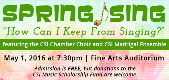 Spring Sing - How Can I Keep From Singing? - featuring the CSI Chamber Choir and CSI Madrigal Ensemble - May 1, 2016 at 7:30pm - Fine Arts Auditorium - Admission is free, but donations to the CSI Music Scholarship Fund are welcome - Click for details