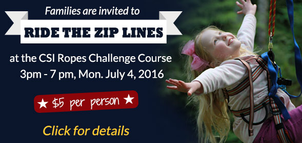 Families are invited to ride the zip lines at the CSI Ropes Challenge Course, 3pm - 7 pm, Mon. July 4, 2016. Just $5 per person. Click for details.