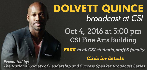 Dolvett Quince broadcast at CSI - Oct 4,  2016 at 5:00 pm, CSI Fine Arts building - Presented by: The National Society of Leadership and Success Speaker Broadcast Series - Click for details.