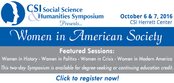 CSI Social Science Humanities Symposium presents Women in American Society - October 6 and 7, 2016, CSI Herrett Center - Featured sessions: Women in History, Women in Politics, Women in Crisis, Women in Modern America - Click to register now!