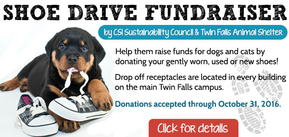 Shoe Drive fundraiser by CSI Sustainability Council and Twin Falls Animal Shelter - Help them raise funds for dogs and cats by donating your gently worn, used or new shoes! - Drop off receptacles are located in every building on the main Twin Falls campus. - Donations accepted through October 31, 2016. - Click for details