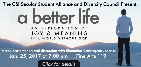 The CSI Secular Student Alliance and Diversity Council present A Better Life - An exploration of joy & meaning in a world without god - A free presentation and discussion with filmmaker Christopher Johnson - Jan. 25, 2017 at 7:00 pm  |  Fine Arts 119 - Click for details