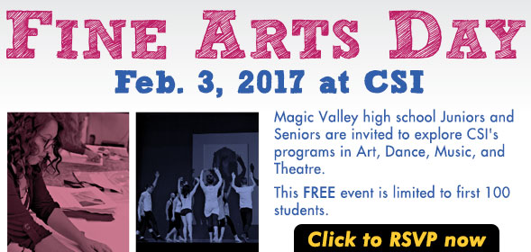 Fine Arts Day - February 3, 2017 - Magic Valley high school Juniors & Seniors interested in Fine Arts - FREE event - Limited to first 100 students - Click to RSVP now!