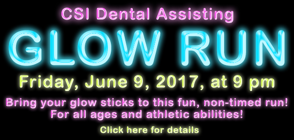 Dental Assisting program presents -  Glow Fun Run/Walk at 9 p.m. Friday, June 9CSI Campus, by the flag poles - Registration at 7PM - Fees Apply