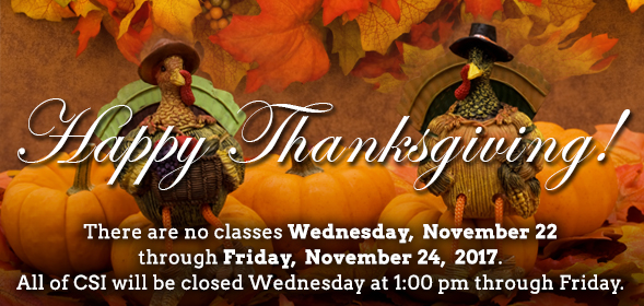 Happy Thanksgiving! No classes on Wednesday, November 22 through Friday, November 24, 2017. CSI Campus will be closed at 1pm on Wednesday through Friday.